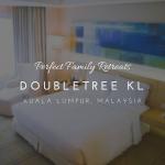 doubletree kl kualal lumpur perfect family retreat